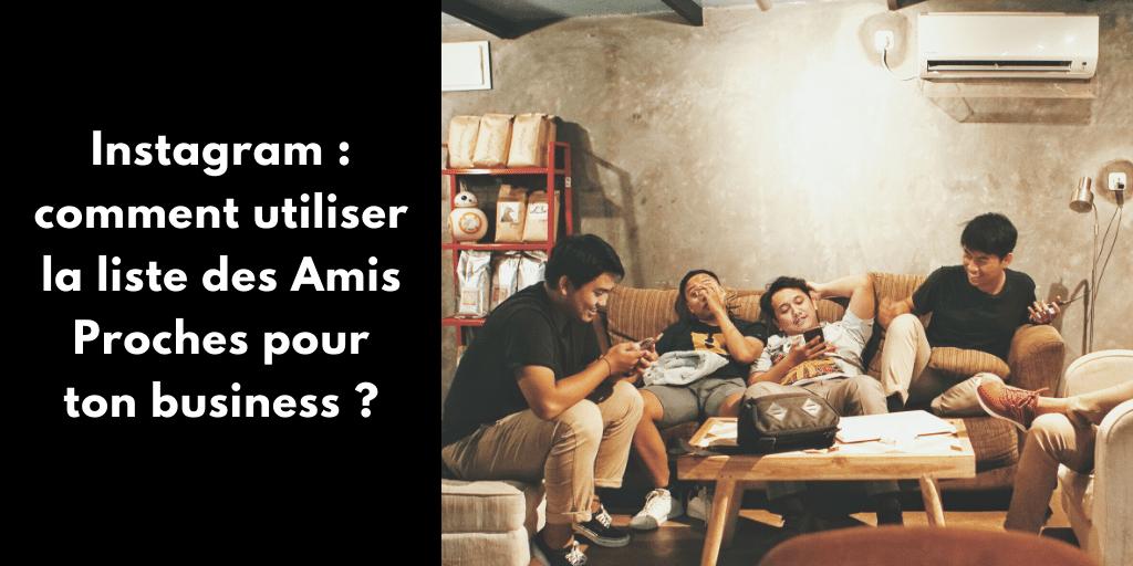 Instagram : comment utiliser la liste des Amis Proches pour ton business ?