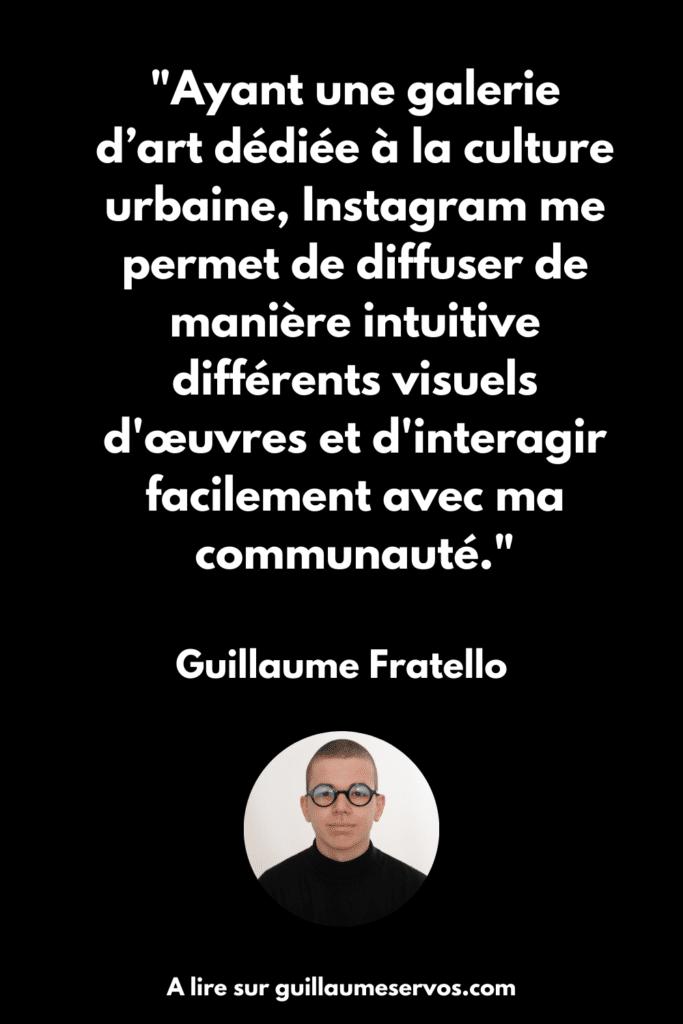 Ayant une galerie d'art dédiée à la culture urbaine, Instagram me permet de diffuser de manière intuitive différents visuels d'œuvres et d'interagir facilement avec ma communauté.  Guillaume Fratello